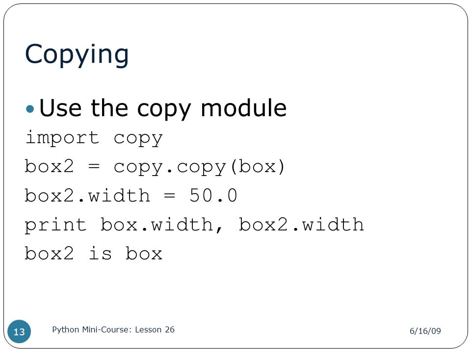 Copying Use the copy module import copy box2 = copy.copy(box) box2.width = 50.0 print box.width, box2.width box2 is box 6/16/09 Python Mini-Course: Lesson 26 13
