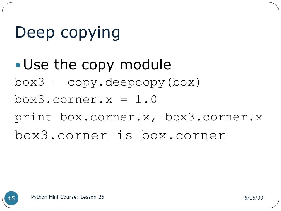 Deep copying Use the copy module box3 = copy.deepcopy(box) box3.corner.x = 1.0 print box.corner.x, box3.corner.x box3.corner is box.corner 6/16/09 Python Mini-Course: Lesson 26 15
