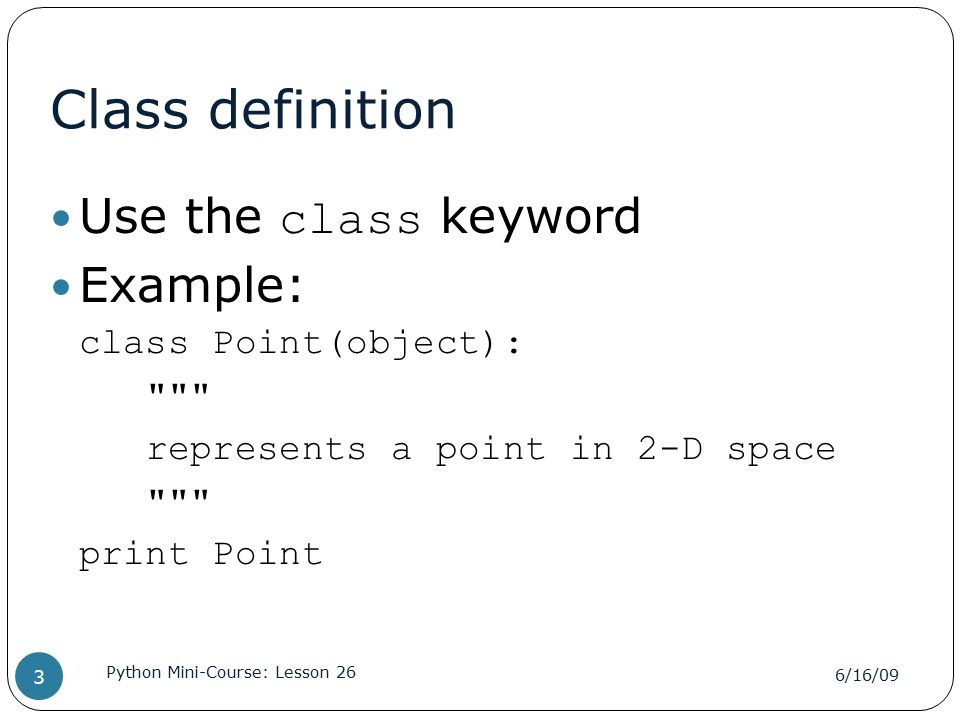 Class definition Use the class keyword Example: class Point(object): represents a point in 2-D space print Point 6/16/09 Python Mini-Course: Lesson 26 3