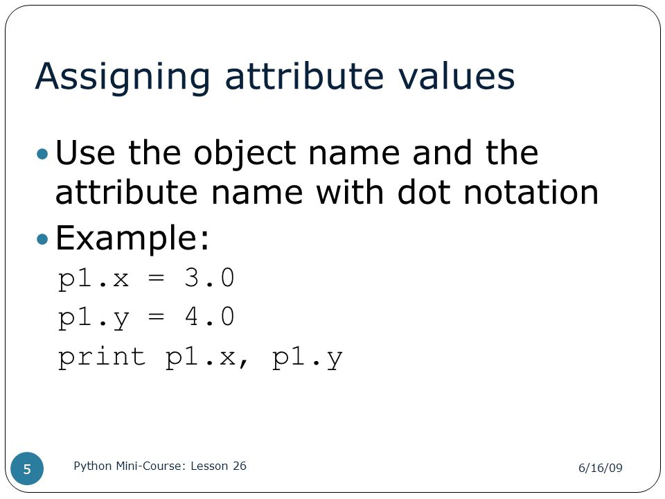 Assigning attribute values Use the object name and the attribute name with dot notation Example: p1.x = 3.0 p1.y = 4.0 print p1.x, p1.y 6/16/09 Python Mini-Course: Lesson 26 5