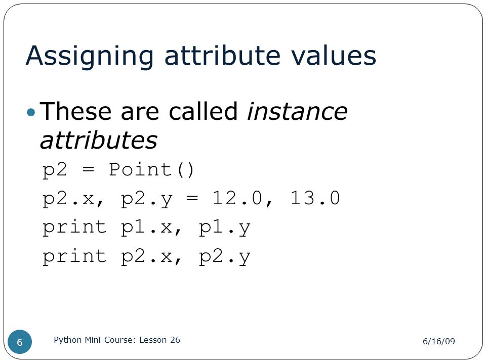 Assigning attribute values These are called instance attributes p2 = Point() p2.x, p2.y = 12.0, 13.0 print p1.x, p1.y print p2.x, p2.y 6/16/09 Python Mini-Course: Lesson 26 6