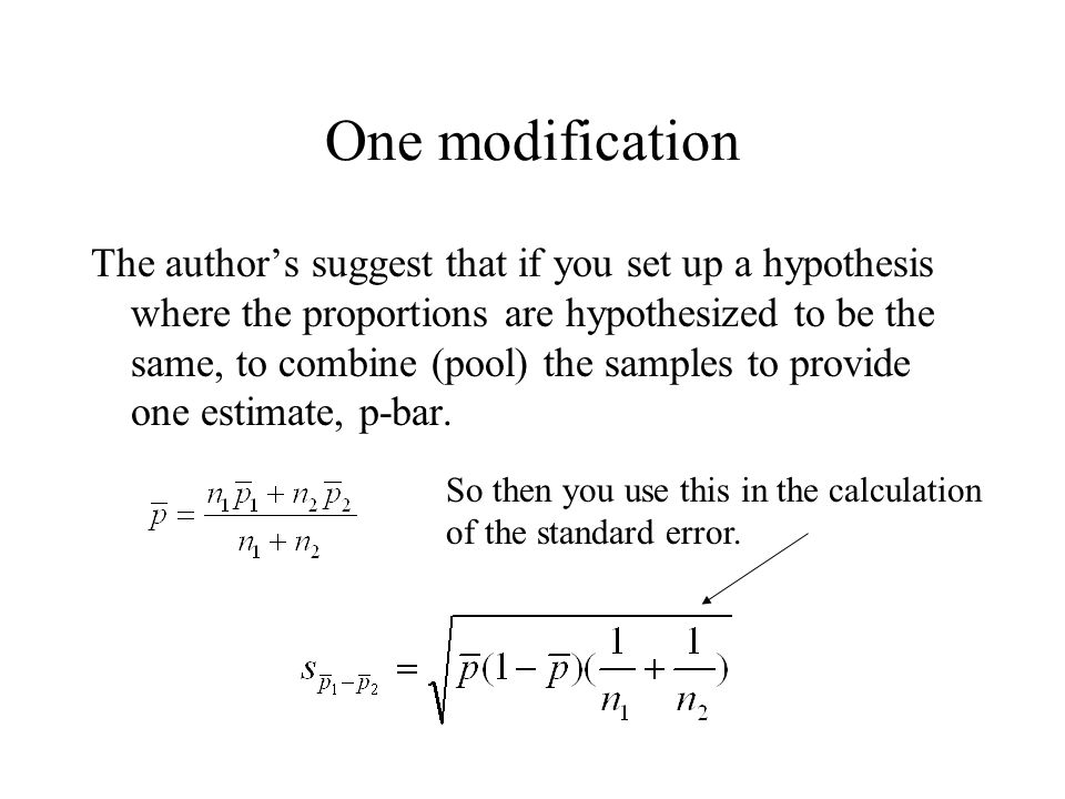 One modification The author's suggest that if you set up a hypothesis where the proportions are hypothesized to be the same, to combine (pool) the samples to provide one estimate, p-bar.