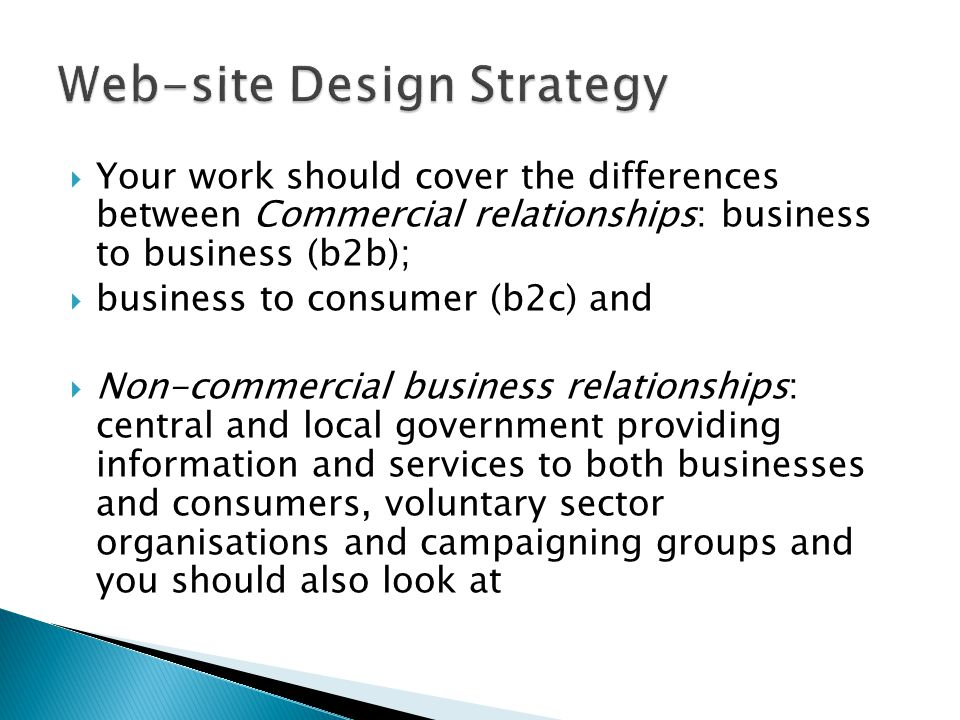  Your work should cover the differences between Commercial relationships: business to business (b2b);  business to consumer (b2c) and  Non-commercial business relationships: central and local government providing information and services to both businesses and consumers, voluntary sector organisations and campaigning groups and you should also look at