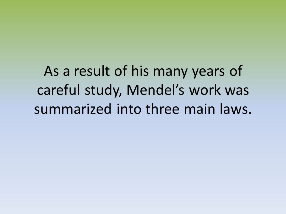 As a result of his many years of careful study, Mendel's work was summarized into three main laws.
