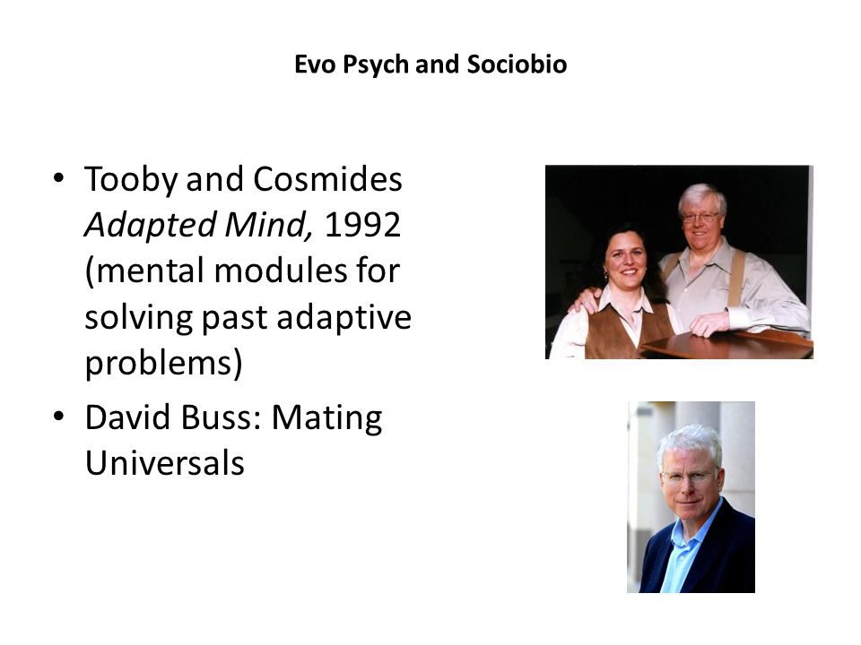 Evo Psych and Sociobio Tooby and Cosmides Adapted Mind, 1992 (mental modules for solving past adaptive problems) David Buss: Mating Universals