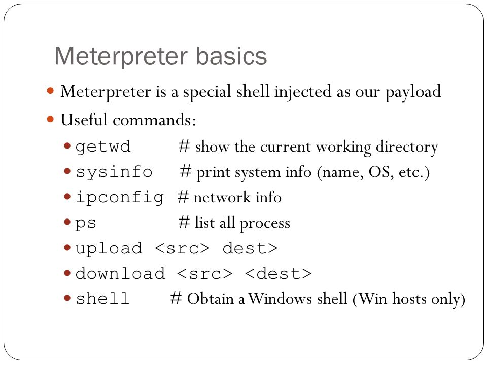 Meterpreter basics Meterpreter is a special shell injected as our payload Useful commands: getwd # show the current working directory sysinfo # print system info (name, OS, etc.) ipconfig # network info ps # list all process upload dest> download shell # Obtain a Windows shell (Win hosts only)