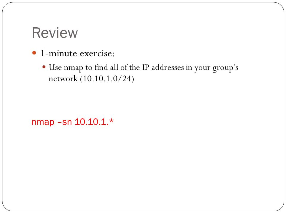 Review 1-minute exercise: Use nmap to find all of the IP addresses in your group's network (10.10.1.0/24) nmap –sn 10.10.1.*