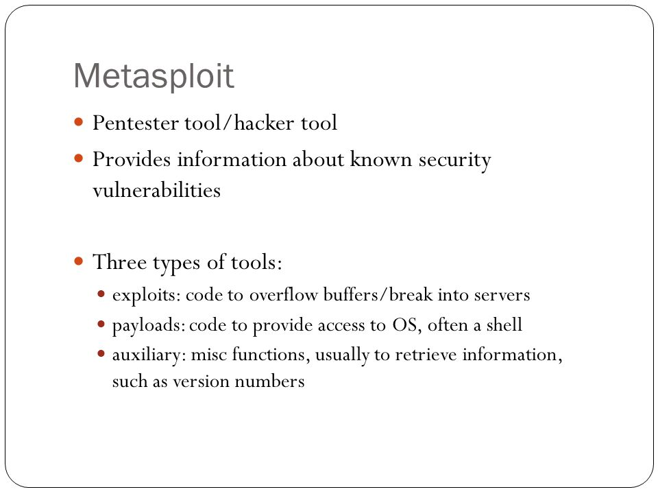Metasploit Pentester tool/hacker tool Provides information about known security vulnerabilities Three types of tools: exploits: code to overflow buffers/break into servers payloads: code to provide access to OS, often a shell auxiliary: misc functions, usually to retrieve information, such as version numbers