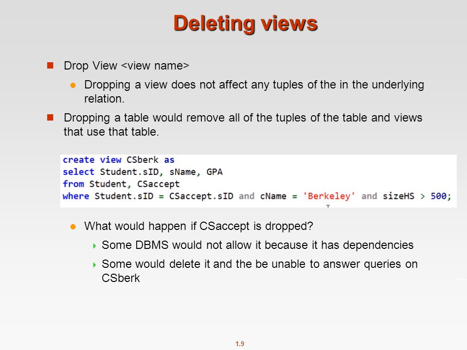 1.9 Deleting views Drop View Dropping a view does not affect any tuples of the in the underlying relation.