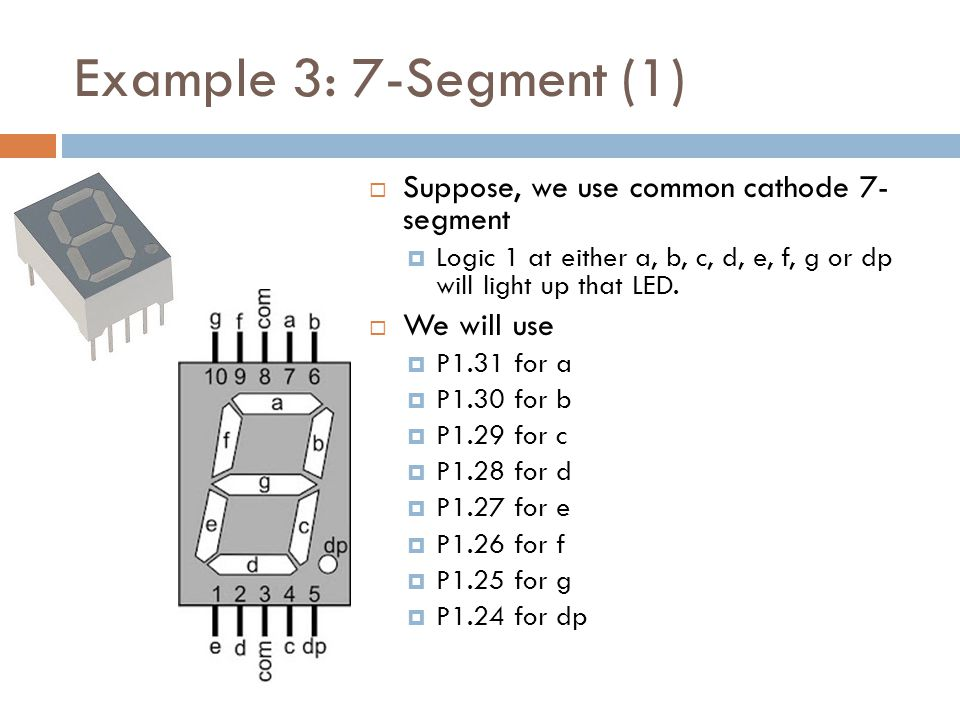 Example 3: 7-Segment (1)  Suppose, we use common cathode 7- segment  Logic 1 at either a, b, c, d, e, f, g or dp will light up that LED.