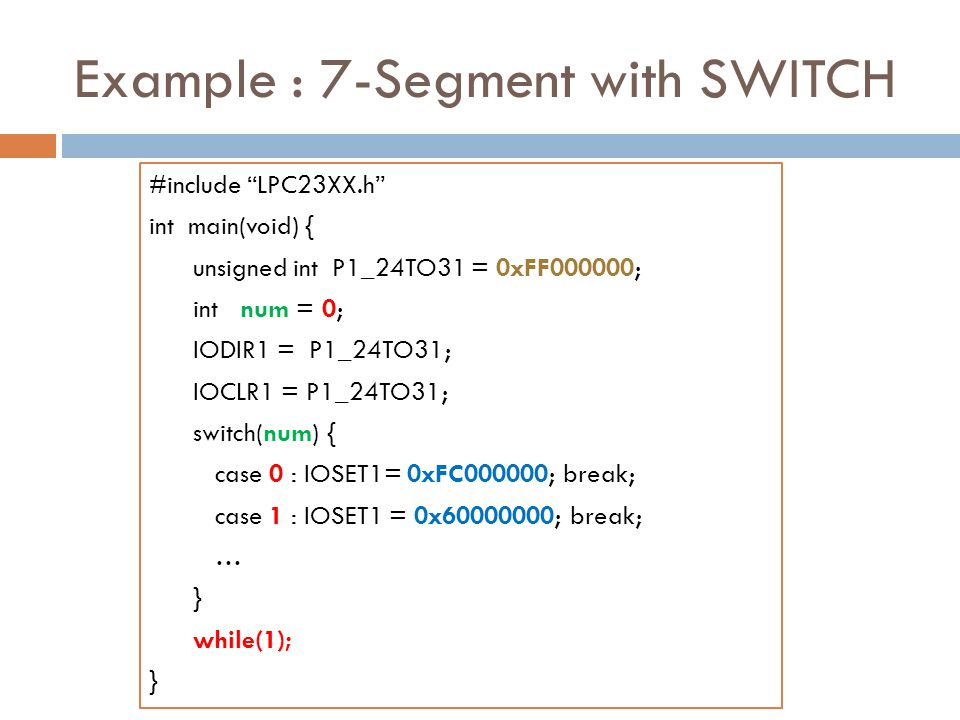 Example : 7-Segment with SWITCH #include LPC23XX.h int main(void) { unsigned int P1_24TO31 = 0xFF000000; int num = 0; IODIR1 = P1_24TO31; IOCLR1 = P1_24TO31; switch(num) { case 0 : IOSET1= 0xFC000000; break; case 1 : IOSET1 = 0x60000000; break; … } while(1); }