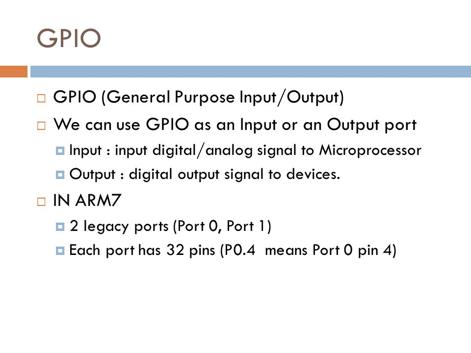 GPIO  GPIO (General Purpose Input/Output)  We can use GPIO as an Input or an Output port  Input : input digital/analog signal to Microprocessor  Output : digital output signal to devices.