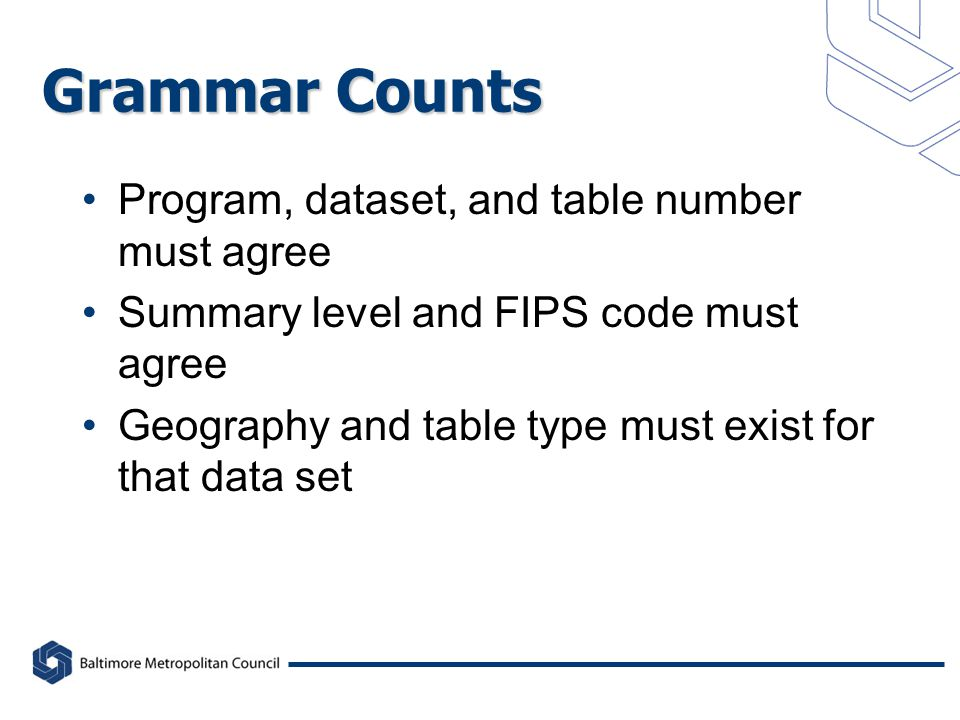 Grammar Counts Program, dataset, and table number must agree Summary level and FIPS code must agree Geography and table type must exist for that data set