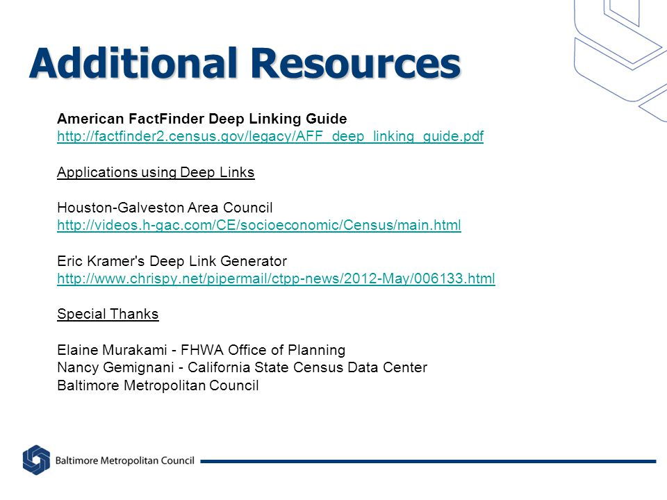 Additional Resources American FactFinder Deep Linking Guide http://factfinder2.census.gov/legacy/AFF_deep_linking_guide.pdf Applications using Deep Links Houston-Galveston Area Council http://videos.h-gac.com/CE/socioeconomic/Census/main.html Eric Kramer s Deep Link Generator http://www.chrispy.net/pipermail/ctpp-news/2012-May/006133.html Special Thanks Elaine Murakami - FHWA Office of Planning Nancy Gemignani - California State Census Data Center Baltimore Metropolitan Council