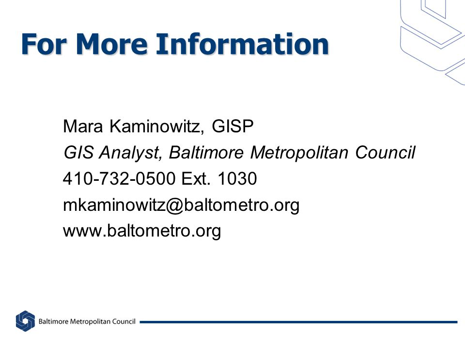 For More Information Mara Kaminowitz, GISP GIS Analyst, Baltimore Metropolitan Council 410-732-0500 Ext.