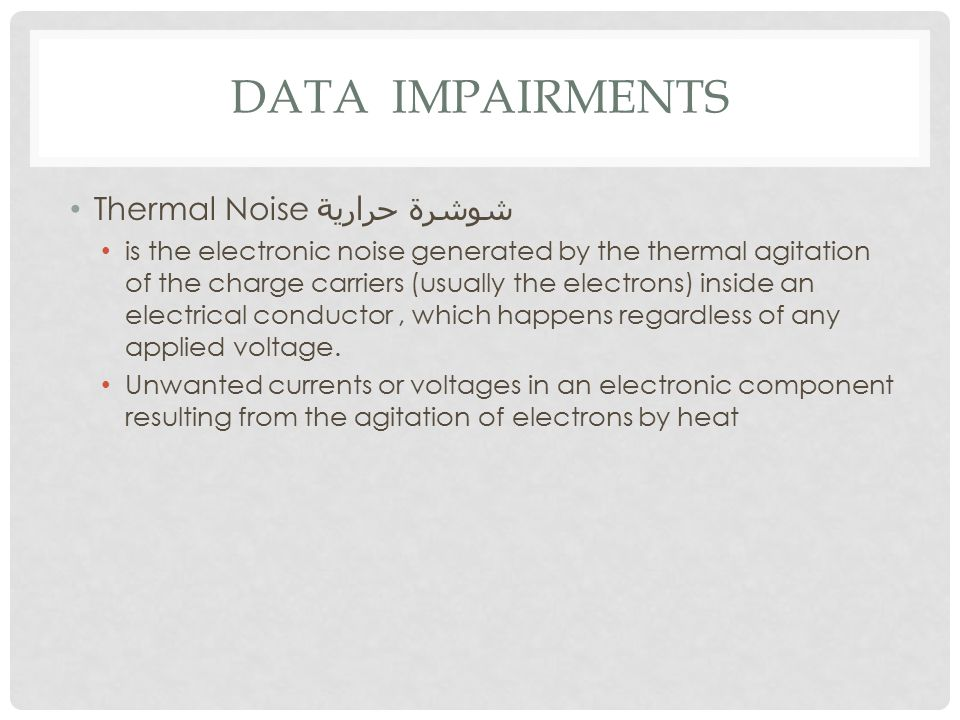 DATA IMPAIRMENTS Thermal Noise شوشرة حرارية is the electronic noise generated by the thermal agitation of the charge carriers (usually the electrons) inside an electrical conductor, which happens regardless of any applied voltage.