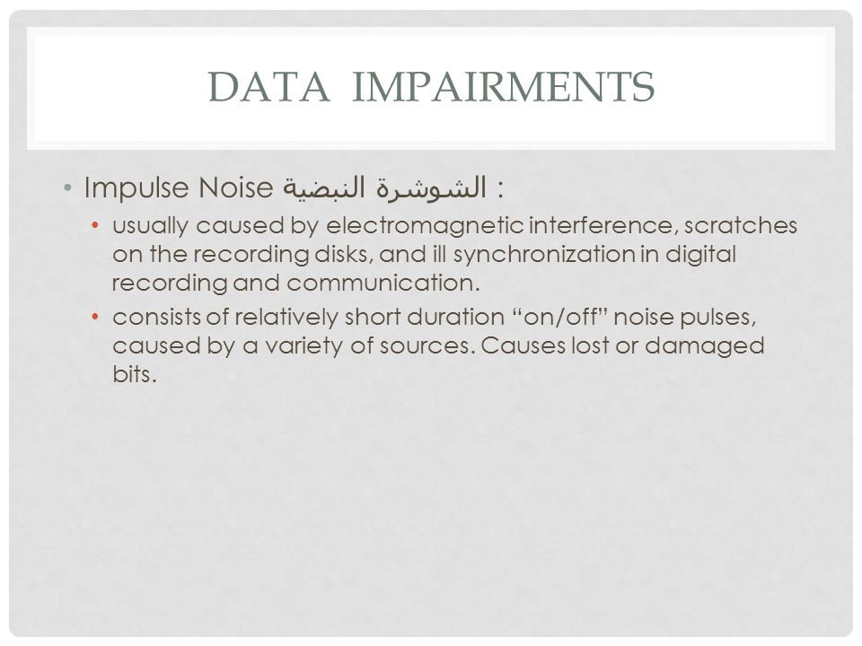 DATA IMPAIRMENTS Impulse Noise الشوشرة النبضية : usually caused by electromagnetic interference, scratches on the recording disks, and ill synchronization in digital recording and communication.