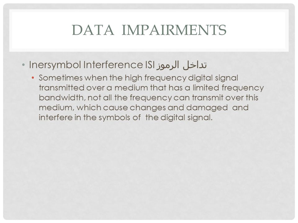 DATA IMPAIRMENTS Inersymbol Interference ISI تداخل الرموز Sometimes when the high frequency digital signal transmitted over a medium that has a limited frequency bandwidth, not all the frequency can transmit over this medium, which cause changes and damaged and interfere in the symbols of the digital signal.