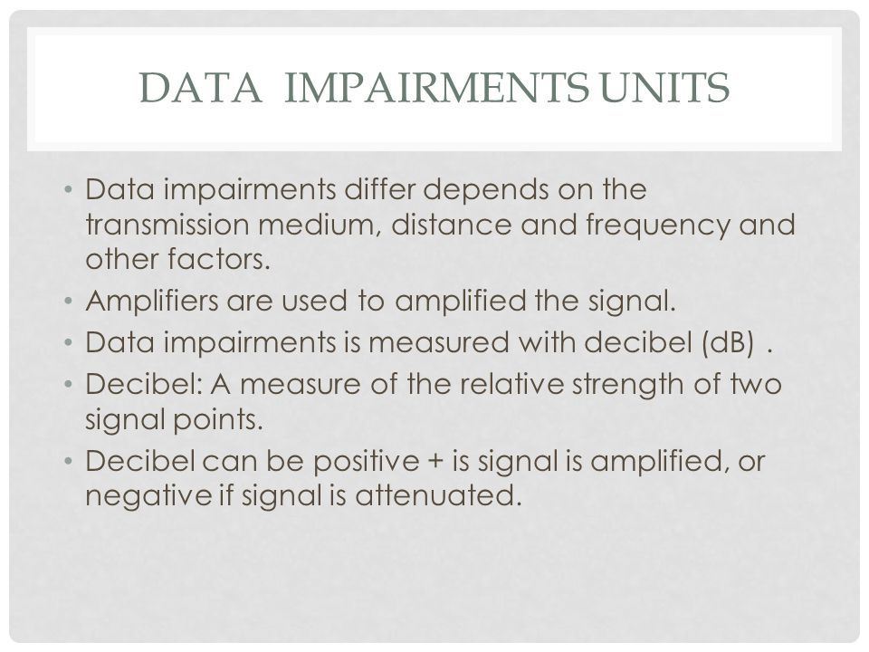 DATA IMPAIRMENTS UNITS Data impairments differ depends on the transmission medium, distance and frequency and other factors.