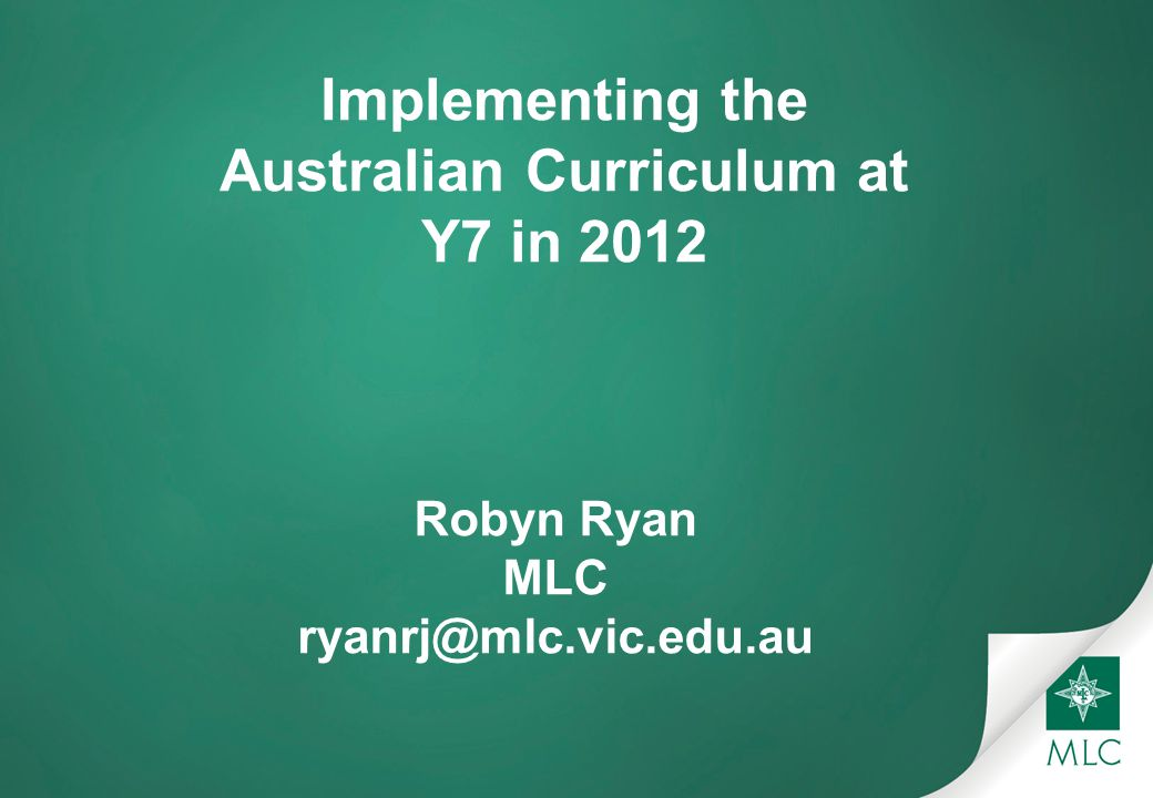 Implementing the Australian Curriculum at Y7 in 2012 Robyn Ryan MLC ryanrj@mlc.vic.edu.au