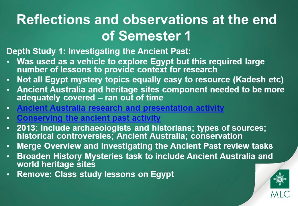 Reflections and observations at the end of Semester 1 Depth Study 1: Investigating the Ancient Past: Was used as a vehicle to explore Egypt but this required large number of lessons to provide context for research Not all Egypt mystery topics equally easy to resource (Kadesh etc) Ancient Australia and heritage sites component needed to be more adequately covered – ran out of time Ancient Australia research and presentation activity Conserving the ancient past activity 2013: Include archaeologists and historians; types of sources; historical controversies; Ancient Australia; conservation Merge Overview and Investigating the Ancient Past review tasks Broaden History Mysteries task to include Ancient Australia and world heritage sites Remove: Class study lessons on Egypt