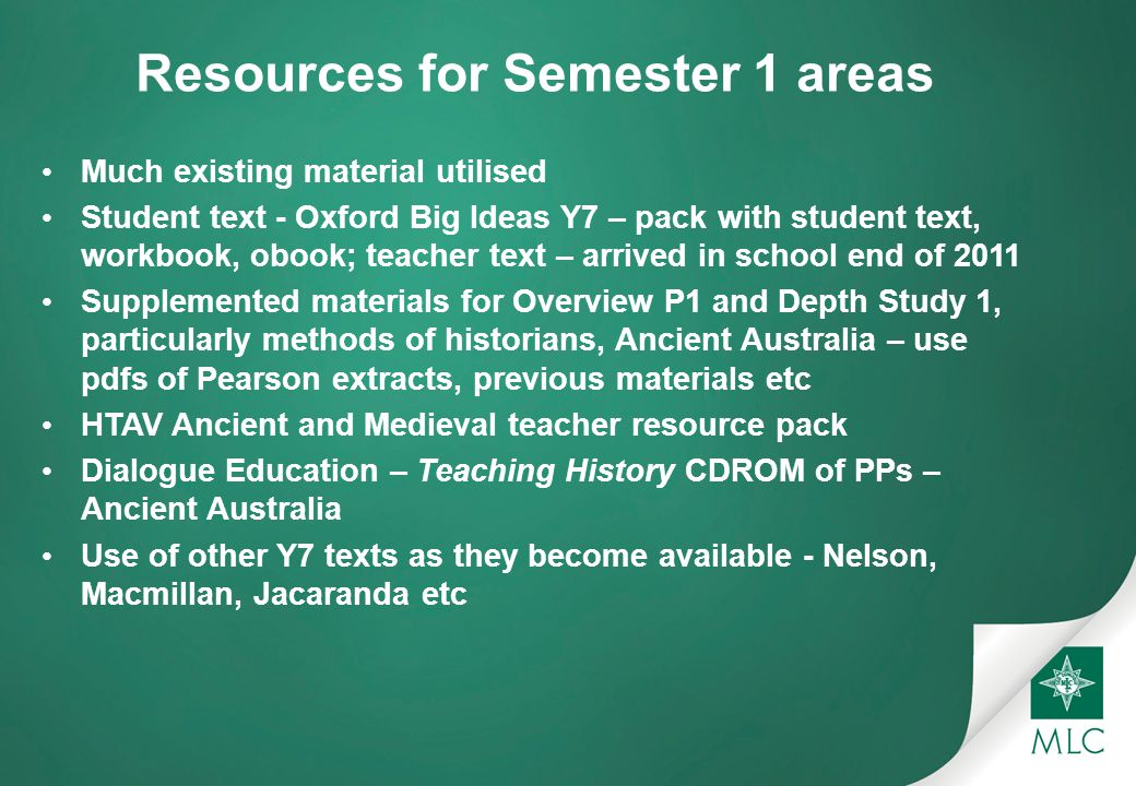 Resources for Semester 1 areas Much existing material utilised Student text - Oxford Big Ideas Y7 – pack with student text, workbook, obook; teacher text – arrived in school end of 2011 Supplemented materials for Overview P1 and Depth Study 1, particularly methods of historians, Ancient Australia – use pdfs of Pearson extracts, previous materials etc HTAV Ancient and Medieval teacher resource pack Dialogue Education – Teaching History CDROM of PPs – Ancient Australia Use of other Y7 texts as they become available - Nelson, Macmillan, Jacaranda etc