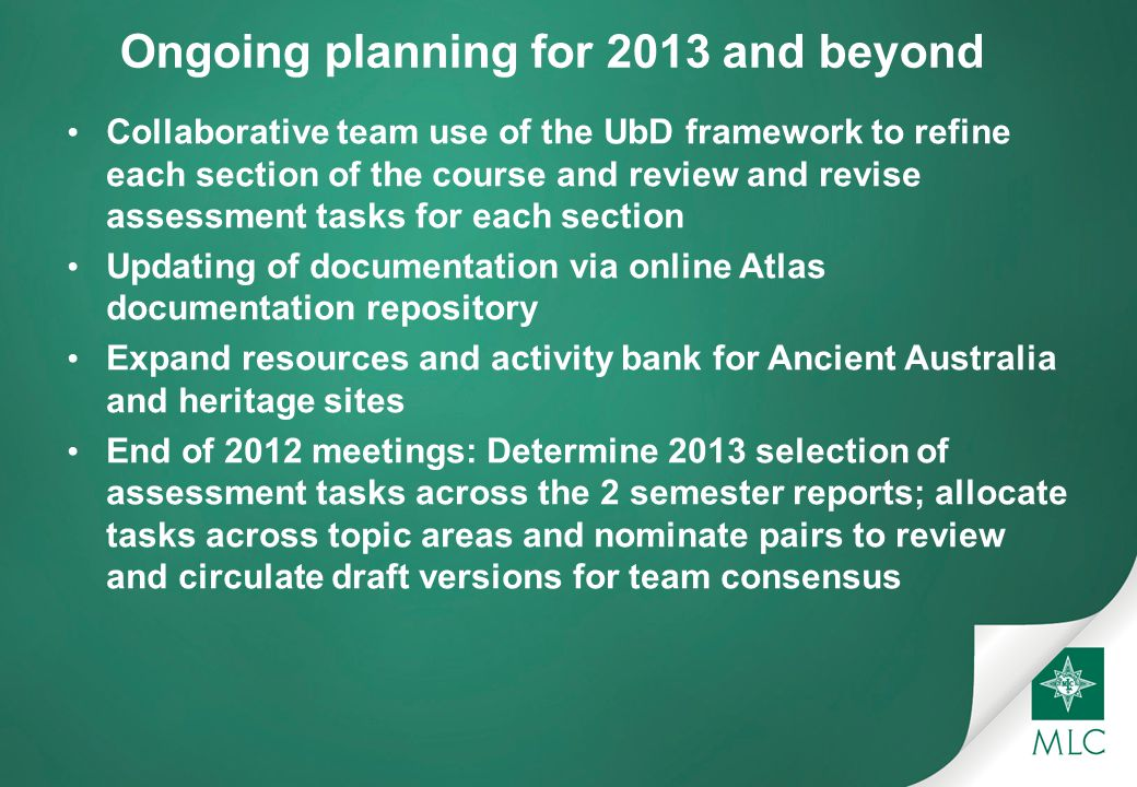 Ongoing planning for 2013 and beyond Collaborative team use of the UbD framework to refine each section of the course and review and revise assessment tasks for each section Updating of documentation via online Atlas documentation repository Expand resources and activity bank for Ancient Australia and heritage sites End of 2012 meetings: Determine 2013 selection of assessment tasks across the 2 semester reports; allocate tasks across topic areas and nominate pairs to review and circulate draft versions for team consensus