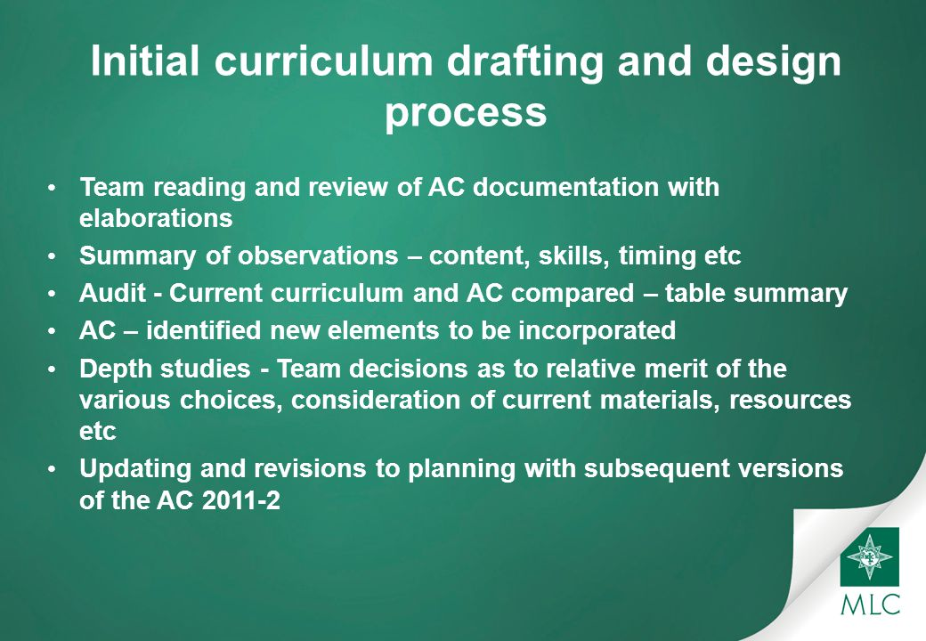 Initial curriculum drafting and design process Team reading and review of AC documentation with elaborations Summary of observations – content, skills, timing etc Audit - Current curriculum and AC compared – table summary AC – identified new elements to be incorporated Depth studies - Team decisions as to relative merit of the various choices, consideration of current materials, resources etc Updating and revisions to planning with subsequent versions of the AC 2011-2