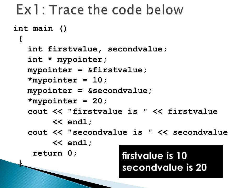 int main () { int firstvalue, secondvalue; int * mypointer; mypointer = &firstvalue; *mypointer = 10; mypointer = &secondvalue; *mypointer = 20; cout << firstvalue is << firstvalue << endl; cout << secondvalue is << secondvalue << endl; return 0; } firstvalue is 10 secondvalue is 20