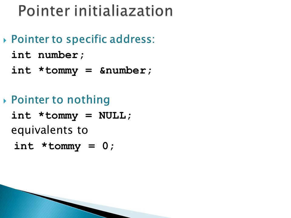  Pointer to specific address: int number; int *tommy = &number;  Pointer to nothing int *tommy = NULL; equivalents to int *tommy = 0;