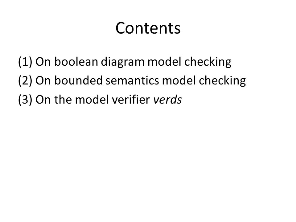 Contents (1) On boolean diagram model checking (2) On bounded semantics model checking (3) On the model verifier verds