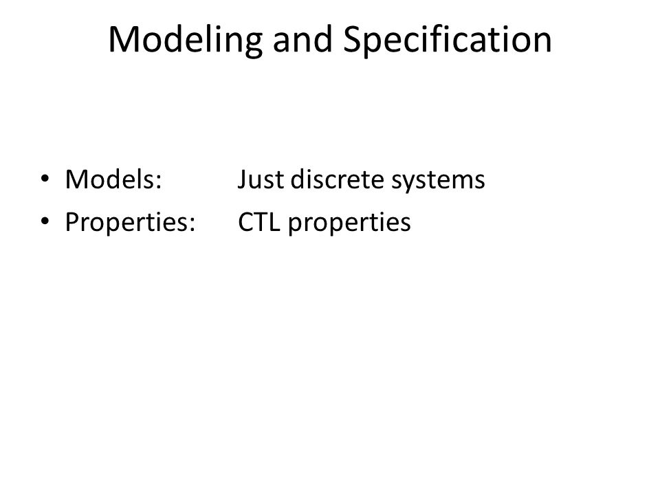 Modeling and Specification Models: Just discrete systems Properties: CTL properties