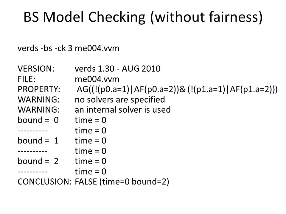 BS Model Checking (without fairness) verds -bs -ck 3 me004.vvm VERSION: verds 1.30 - AUG 2010 FILE: me004.vvm PROPERTY: AG((!(p0.a=1)|AF(p0.a=2))& (!(p1.a=1)|AF(p1.a=2))) WARNING: no solvers are specified WARNING: an internal solver is used bound = 0 time = 0 ---------- time = 0 bound = 1 time = 0 ---------- time = 0 bound = 2 time = 0 ---------- time = 0 CONCLUSION: FALSE (time=0 bound=2)