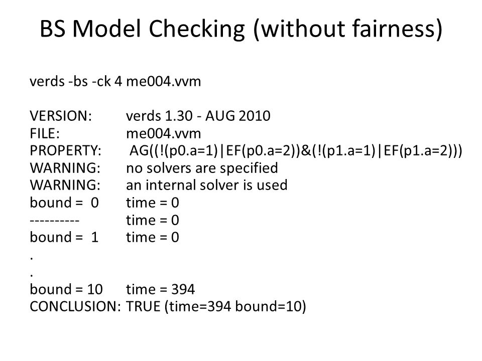 BS Model Checking (without fairness) verds -bs -ck 4 me004.vvm VERSION: verds 1.30 - AUG 2010 FILE: me004.vvm PROPERTY: AG((!(p0.a=1)|EF(p0.a=2))&(!(p1.a=1)|EF(p1.a=2))) WARNING: no solvers are specified WARNING: an internal solver is used bound = 0 time = 0 ---------- time = 0 bound = 1 time = 0.