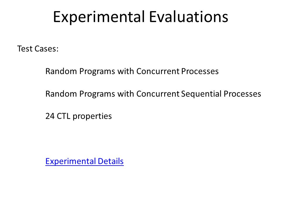 Experimental Evaluations Test Cases: Random Programs with Concurrent Processes Random Programs with Concurrent Sequential Processes 24 CTL properties Experimental Details