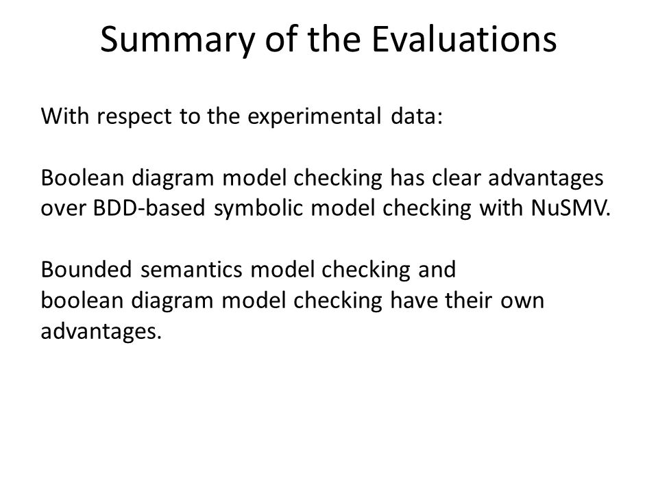 Summary of the Evaluations With respect to the experimental data: Boolean diagram model checking has clear advantages over BDD-based symbolic model checking with NuSMV.
