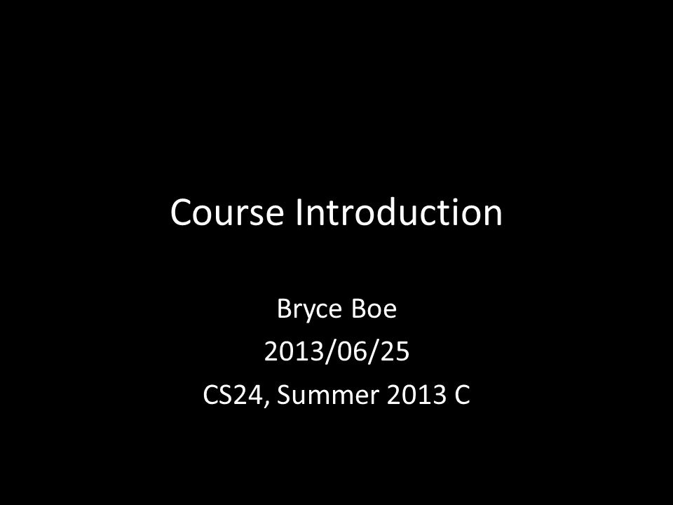 Course Introduction Bryce Boe 2013/06/25 CS24, Summer 2013 C