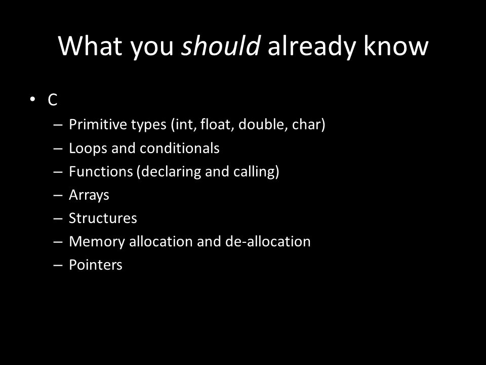 What you should already know C – Primitive types (int, float, double, char) – Loops and conditionals – Functions (declaring and calling) – Arrays – Structures – Memory allocation and de-allocation – Pointers