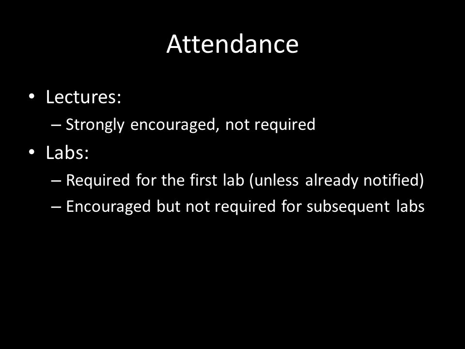 Attendance Lectures: – Strongly encouraged, not required Labs: – Required for the first lab (unless already notified) – Encouraged but not required for subsequent labs