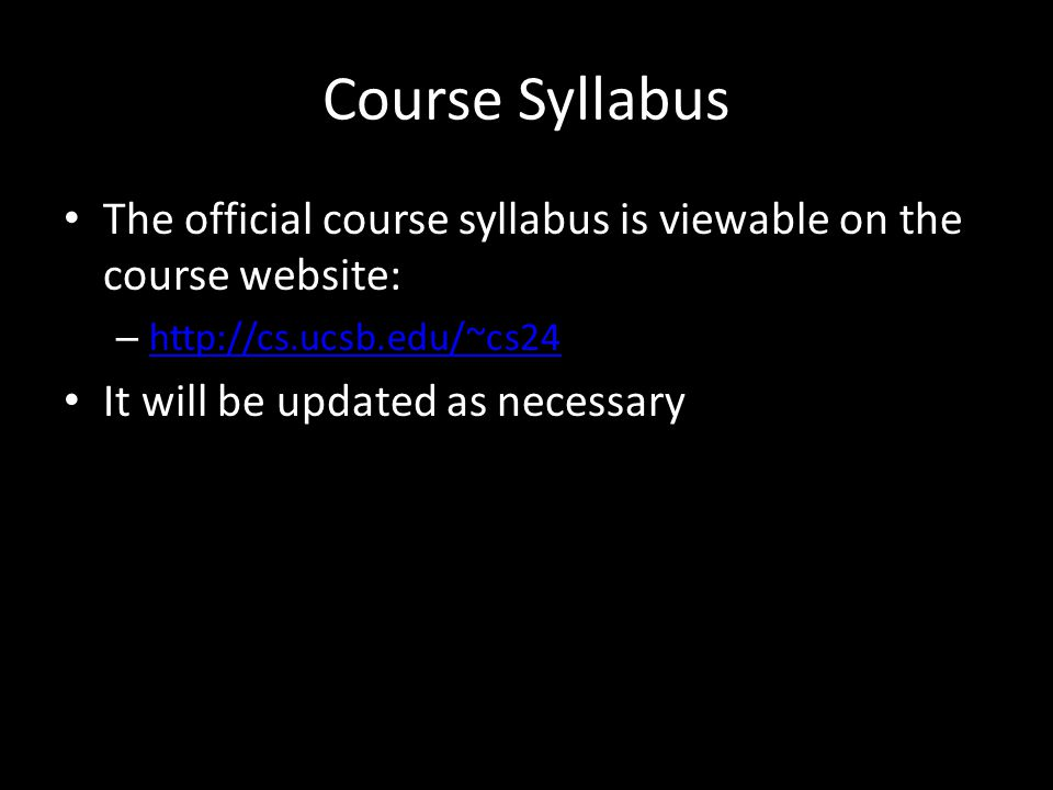 Course Syllabus The official course syllabus is viewable on the course website: – http://cs.ucsb.edu/~cs24 http://cs.ucsb.edu/~cs24 It will be updated as necessary