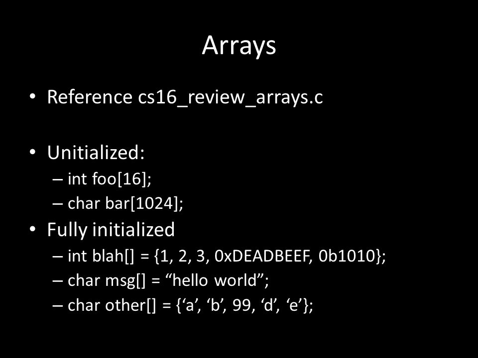 Arrays Reference cs16_review_arrays.c Unitialized: – int foo[16]; – char bar[1024]; Fully initialized – int blah[] = {1, 2, 3, 0xDEADBEEF, 0b1010}; – char msg[] = hello world ; – char other[] = {'a', 'b', 99, 'd', 'e'};