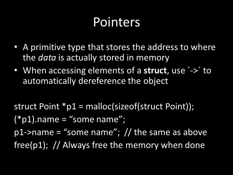 Pointers A primitive type that stores the address to where the data is actually stored in memory When accessing elements of a struct, use `->` to automatically dereference the object struct Point *p1 = malloc(sizeof(struct Point)); (*p1).name = some name ; p1->name = some name ; // the same as above free(p1); // Always free the memory when done