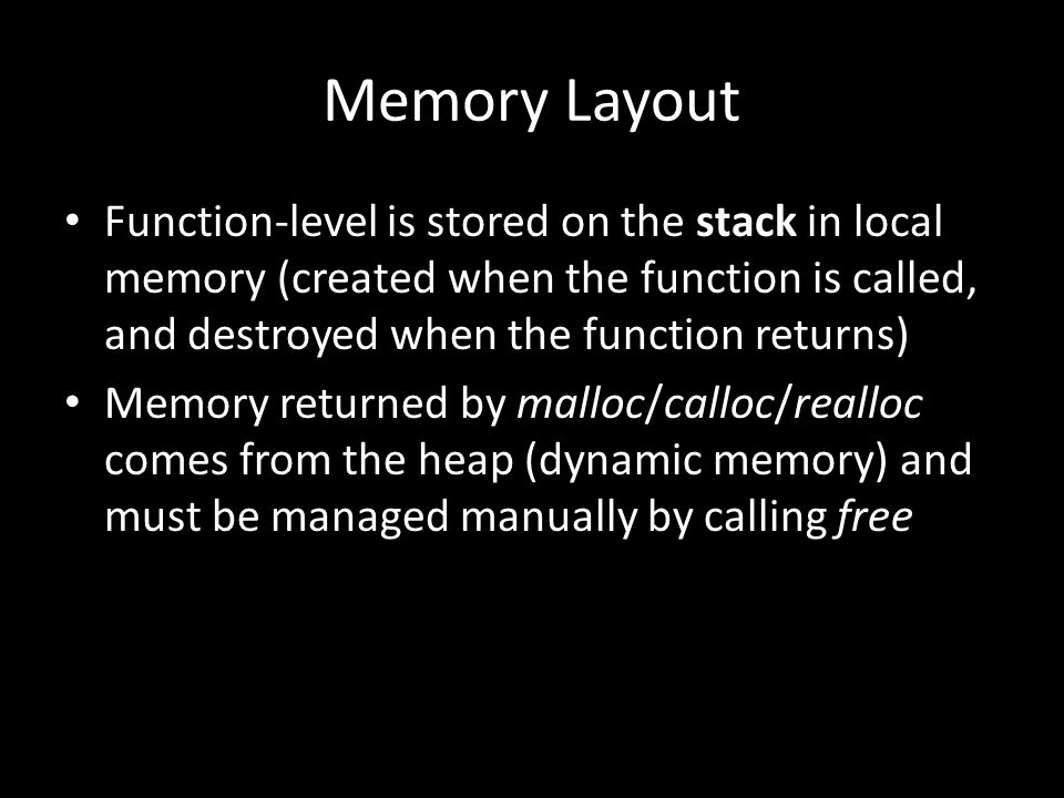 Memory Layout Function-level is stored on the stack in local memory (created when the function is called, and destroyed when the function returns) Memory returned by malloc/calloc/realloc comes from the heap (dynamic memory) and must be managed manually by calling free