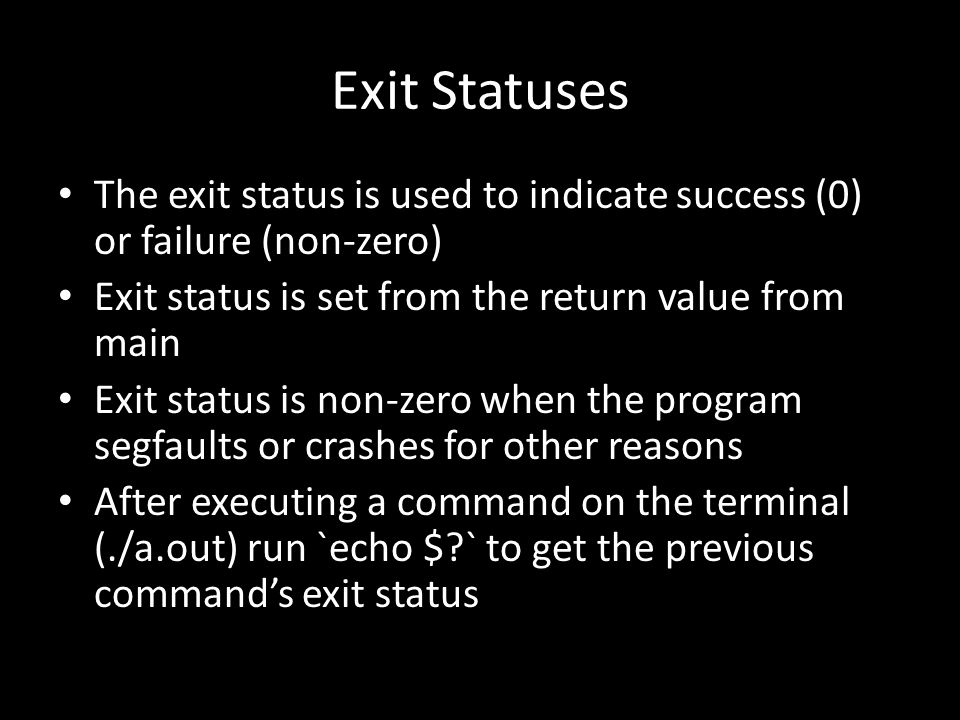 Exit Statuses The exit status is used to indicate success (0) or failure (non-zero) Exit status is set from the return value from main Exit status is non-zero when the program segfaults or crashes for other reasons After executing a command on the terminal (./a.out) run `echo $ ` to get the previous command's exit status