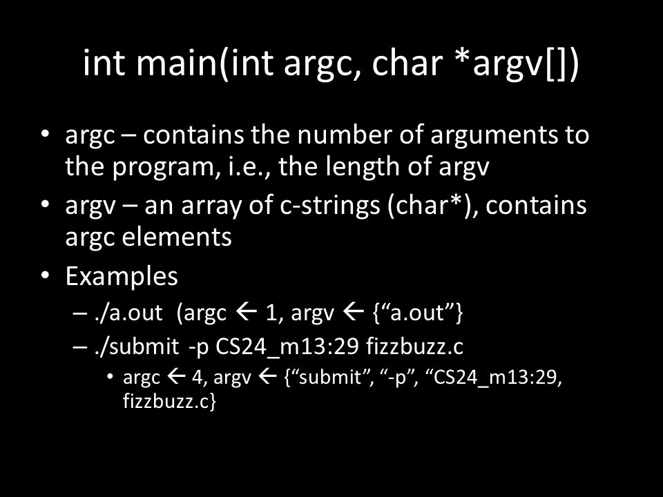 int main(int argc, char *argv[]) argc – contains the number of arguments to the program, i.e., the length of argv argv – an array of c-strings (char*), contains argc elements Examples –./a.out (argc  1, argv  { a.out } –./submit -p CS24_m13:29 fizzbuzz.c argc  4, argv  { submit , -p , CS24_m13:29, fizzbuzz.c}
