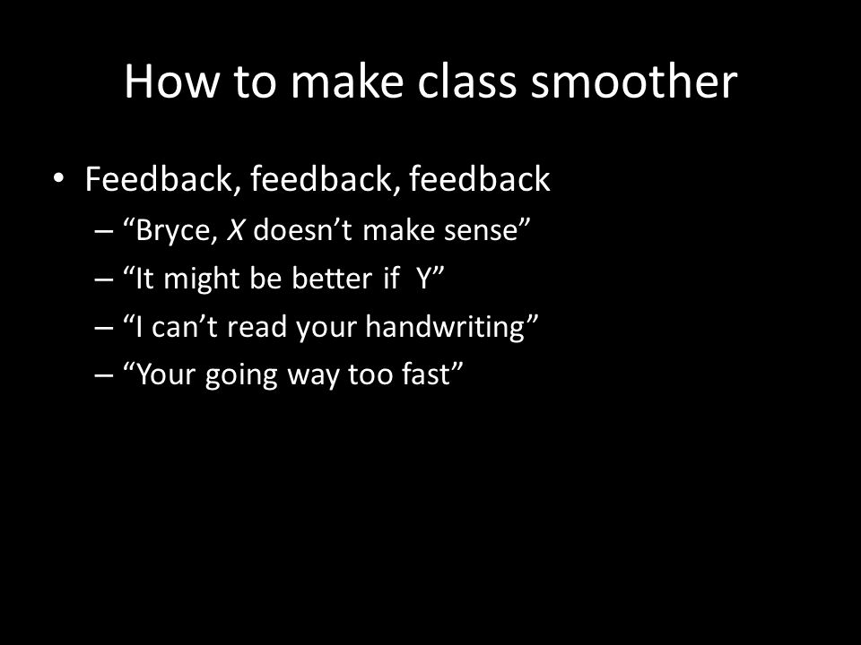 How to make class smoother Feedback, feedback, feedback – Bryce, X doesn't make sense – It might be better if Y – I can't read your handwriting – Your going way too fast