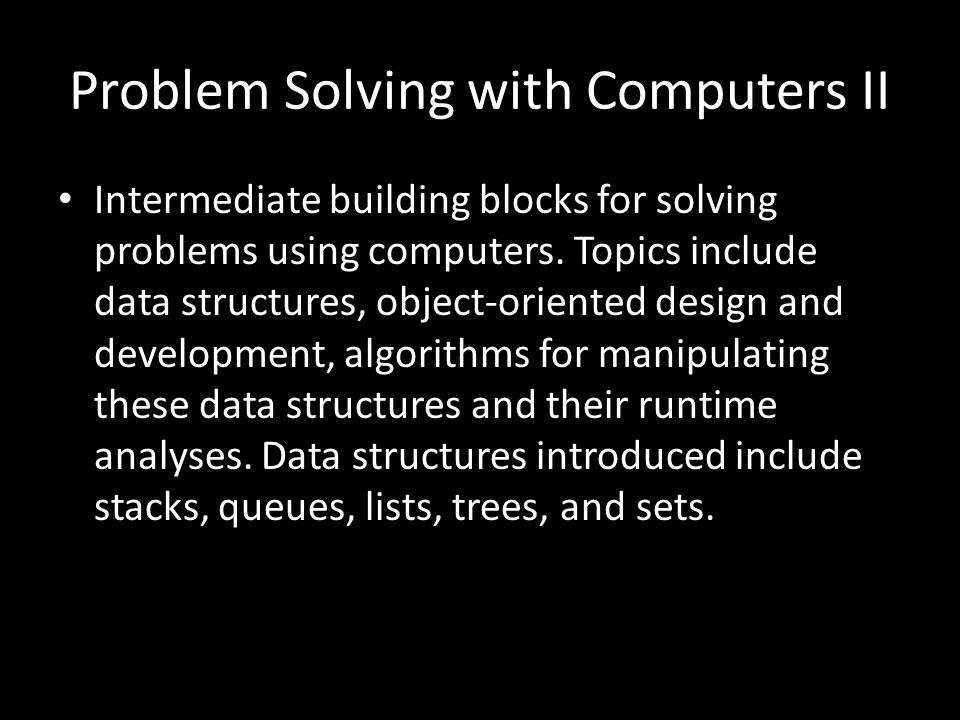 Problem Solving with Computers II Intermediate building blocks for solving problems using computers.