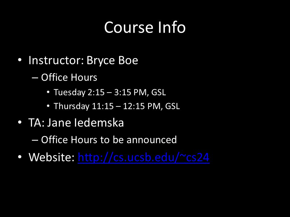 Course Info Instructor: Bryce Boe – Office Hours Tuesday 2:15 – 3:15 PM, GSL Thursday 11:15 – 12:15 PM, GSL TA: Jane Iedemska – Office Hours to be announced Website: http://cs.ucsb.edu/~cs24http://cs.ucsb.edu/~cs24