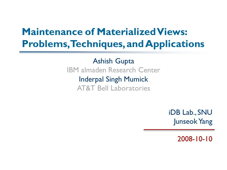 Maintenance of Materialized Views: Problems, Techniques, and Applications Ashish Gupta IBM almaden Research Center Inderpal Singh Mumick AT&T Bell Laboratories iDB Lab., SNU Junseok Yang 2008-10-10