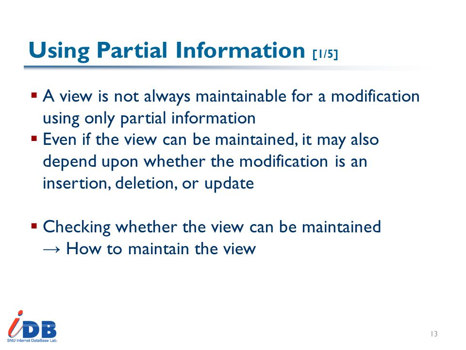 Using Partial Information [1/5]  A view is not always maintainable for a modification using only partial information  Even if the view can be maintained, it may also depend upon whether the modification is an insertion, deletion, or update  Checking whether the view can be maintained → How to maintain the view 13